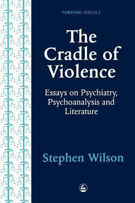 The Cradle of Violence: Essays on Psychiatry, Psychoanalysis and Literature Stephen   Wilson