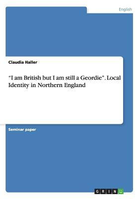 I Am British But I Am Still a Geordie. Local Identity in Northern England Claudia Haller