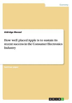 How Well Placed Apple Is to Sustain Its Recent Success in the Consumer Electronics Industry Aldridge Menzel