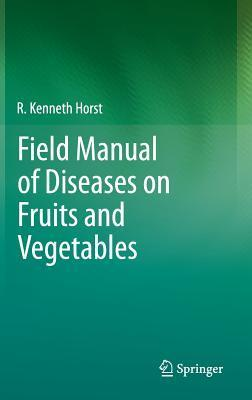Field Manual of Diseases on Fruits and Vegetables  by  Kenneth R Horst