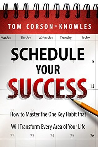 Schedule Your Success: How to Master the One Key Habit That Will Transform Every Area of Your Life  by  Tom Corson-Knowles