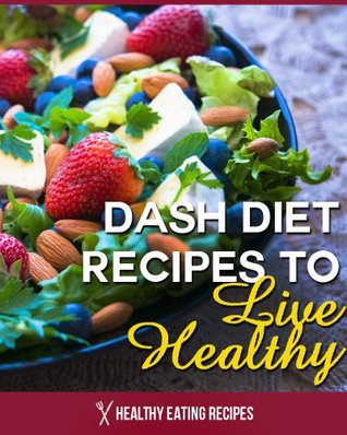 Dash Diet Recipes: Lower Blood Pressure, Lose Weight, Prevent Diabetes, and Live Healthy!  by  Healthy Eating Recipes