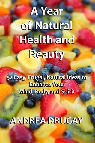 A Year of Natural Health and Beauty: 52 Easy, Frugal, Natural Ideas to Enhance Your Mind, Body, and Spirit  by  Andrea Drugay