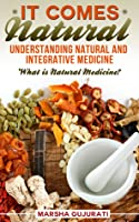 It Comes Natural: Understanding Natural and Integrative Medicine  by  Marsha Gujurati