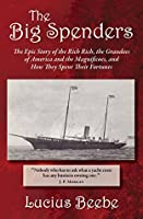 The Big Spenders: The Epic Story of the Rich Rich, the Grandees of America and the Magnificoes, and How They Spent Their Fortunes