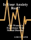 Is Your Anxiety Real? One Womans Experience with Mental Disorder  by  Lori Schafer