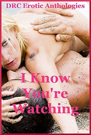 I Know Youre Watching: Five Sex in Public Erotica Stories  by  Maribeth Simmons