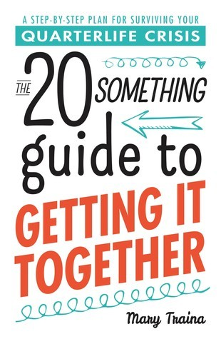 The 20 Something Guide to Getting It Together: A Step-By-Step Plan for Surviving Your Quarterlife Crisis Mary Traina