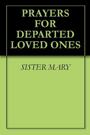 PRAYERS FOR DEPARTED LOVED ONES  by  Sister Mary