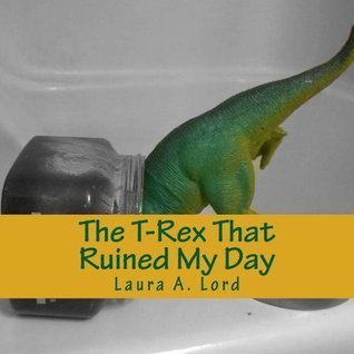 The T-Rex That Ruined My Day Laura A. Lord