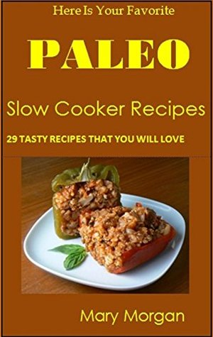 Here Is Your Favorite Paleo Slow Cooker Recipes: 29 Tasty Recipes That You Will Love! Mary Morgan