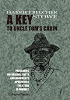 A Key to Uncle Tom's Cabin: Presenting the Original Facts and Documents upon Which the Story is Founded. Together with Corroborative Statements Verifying the Truth of the Work