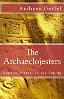 The Archaeolojesters; Book I: History in the Faking (Volume 1)
