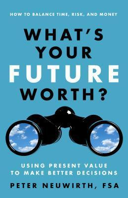 Whats Your Future Worth?: Using Present Value to Make Better Decisions Peter Neuwirth