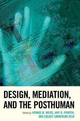 Design, Mediation, and the Posthuman  by  Dennis M. Weiss