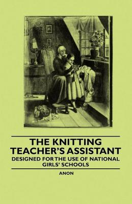 The Knitting Teachers Assistant - Designed for the Use of National Girls Schools  by  Anonymous