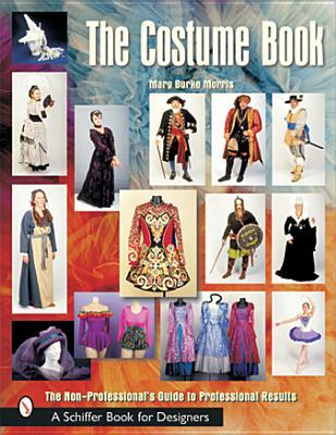 The Costume Book: The Non-Professionals Guide to Professional Results (Schiffer Book for Designers) Mary Burke Morris