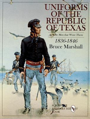 Uniforms of the Republic of Texas and the Men That Wore Them: 1836-1846 Bruce Marshall