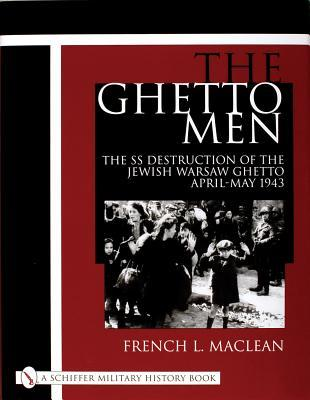 The Ghetto Men: The SS Destruction of the Jewish Warsaw Ghetto April-May 1943 French L. MacLean