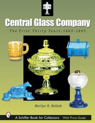 Central Glass Company: The First Thirty Years, 1863-1893  by  Marilyn R. Hallock