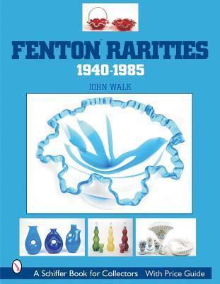 Fenton Rarities, 1940-1985 (Schiffer Book for Collectors with Price Guide)  by  John Walk