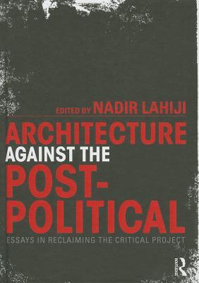 Architecture Against the Post-Political: Essays in Reclaiming the Critical Project  by  Nadir Lahiji