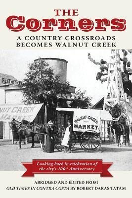 The Corners: A Country Crossroads Becomes Walnut Creek  by  Thomas Francis OLeary
