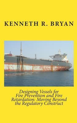 Designing Vessels for Fire Prevention and Fire Retardation: Moving Beyond the Regulatory Construct  by  Kenneth R. Bryan