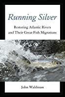 Running Silver: Restoring Atlantic Rivers and Their Great Fish Migrations
