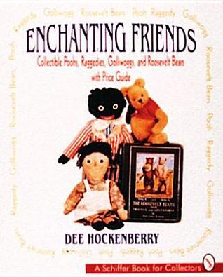 Enchanting Friends: Collectible Poohs, Raggedies, Golliwoggs, & Roosevelt Bears  by  Dee Hockenberry