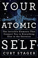 Your Atomic Self: The Invisible Elements That Connect You to Everything Else in the Universe