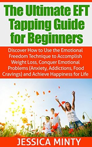 The Ultimate EFT Tapping Guide for Beginners: Discover How to Use the Emotional Freedom Technique to Accomplish Weight Loss, Conquer Emotional Problems & Achieve Happiness for Life: tapping thearpy  by  Jessica Minty