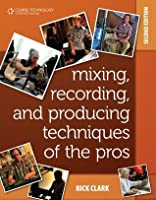 Mixing, Recording, and Producing Techniques of the Pros: Insights on Recording Audio for Music, Video, Film, and Games, 2nd Edition