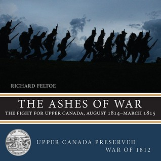 The Ashes of War — The Fight for Upper Canada, August 1814—March 1815 Richard Feltoe