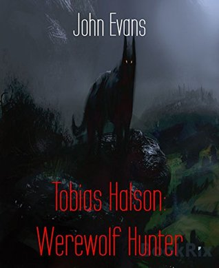 Tobias Halson: Werewolf Hunter: Wards, wizards and werewolves, oh my.  by  John Evans