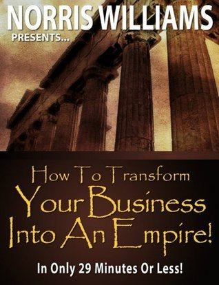 How To Transform Your Business Into An Empire!  by  Norris Williams