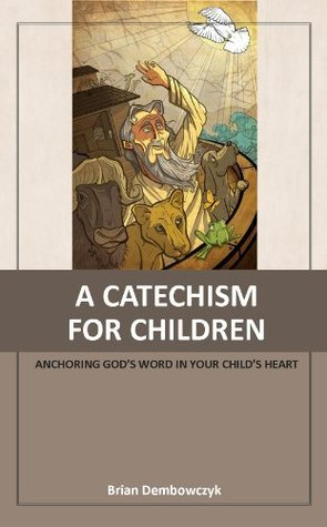 A Catechism for Children: Anchoring Gods Word in Your Childs Heart Brian Dembowczyk
