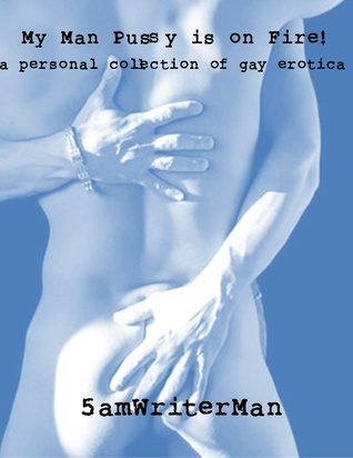 My Man Pussy Is On Fire! A Personal Collection of Gay Erotica  by  5amWriterMan