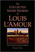 The Collected Short Stories of Louis L'Amour: The Frontier Stories: Volume Three: 3