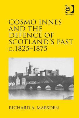 Cosmo Innes and the Defence of Scotlands Past C. 1825-1875  by  Richard A. Marsden