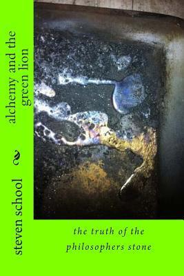 Alchemy and the Green Lion: The Truth of the Philosophers Stone MR Steven Alex School Sr