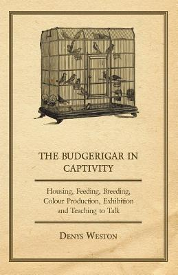 The Budgerigar in Captivity - Housing, Feeding, Breeding, Colour Production, Exhibition and Teaching to Talk  by  Denys Weston