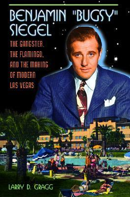 Benjamin Bugsy Siegel: The Gangster, the Flamingo, and the Making of Modern Las Vegas  by  Larry D. Gragg