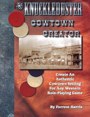 The eagerly-awaited Knuckleduster cowtown creator: Create an authentic cowtown setting for any Western RPG : featuring information every writer needs to ... of men like Wild Bill Hickok and Wyatt Earp Forrest Harris