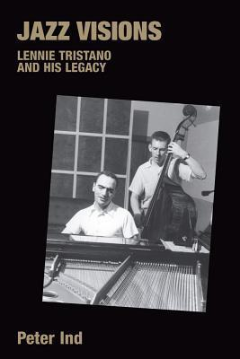Jazz Visions: Lennie Tristano And His Legacy (Popular Music History)  by  Peter Ind