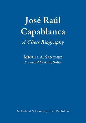 Jose Raul Capablanca: A Chess Biography Miguel A. Sánchez
