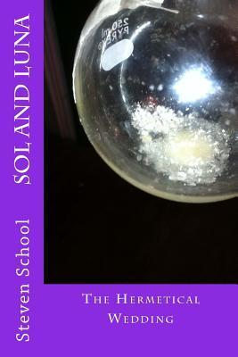 Sol and Luna: The Hermetical Wedding  by  Steven School