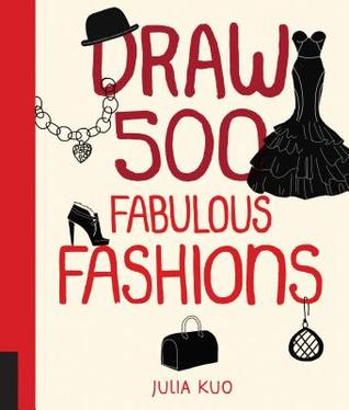 Draw 500 Fabulous Fashions: A Sketchbook for Artists, Designers, and Doodlers  by  Julia Kuo