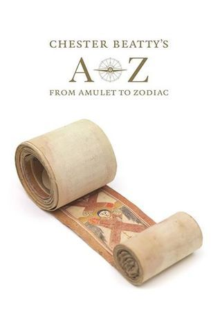 Chester Beattys A-Z: from Amulet to Zodiac Fionnuala Croke