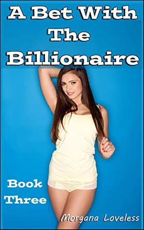 A Bet With the Billionaire: Filling Up My Daughters Best Friends - Book Three Morgana Loveless